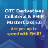 OTC Derivatives Collateral & EMIR Masterclass