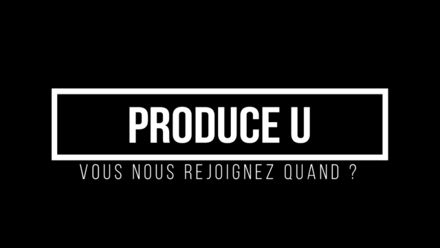 PRODUCE U, les premières infos exclusives